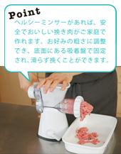 作り方1画像 Point ヘルシーミンサーがあれば、安全でおいしい挽き肉がご家庭で作れます。お好みの粗さに調整でき、底面にある吸着盤で固定され、滑らず挽くことができます。