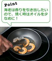 海老は香りを引き出したいので、焼く時はオイルを少なめに!