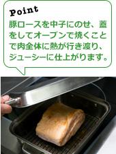 豚ロースを中子にのせ、蓋をしてオーブンで焼くことで肉全体に熱が行き渡り、ジューシーに仕上がります。