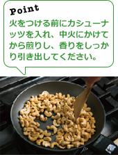 火をつける前にカシューナッツを入れ、中火にかけてから煎りし、香りをしっかり引き出してください。
