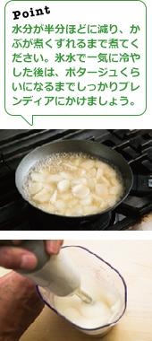 水分が半分ほどに減り、かぶが煮くずれるまで煮てください。氷水で一気に冷やした後は、ポタージュくらいになるまでしっかりブレンディアにかけましょう。
